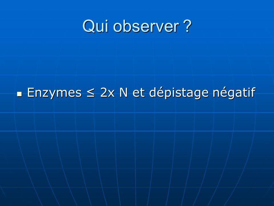 Qui observer Enzymes ≤ 2x N et dépistage négatif