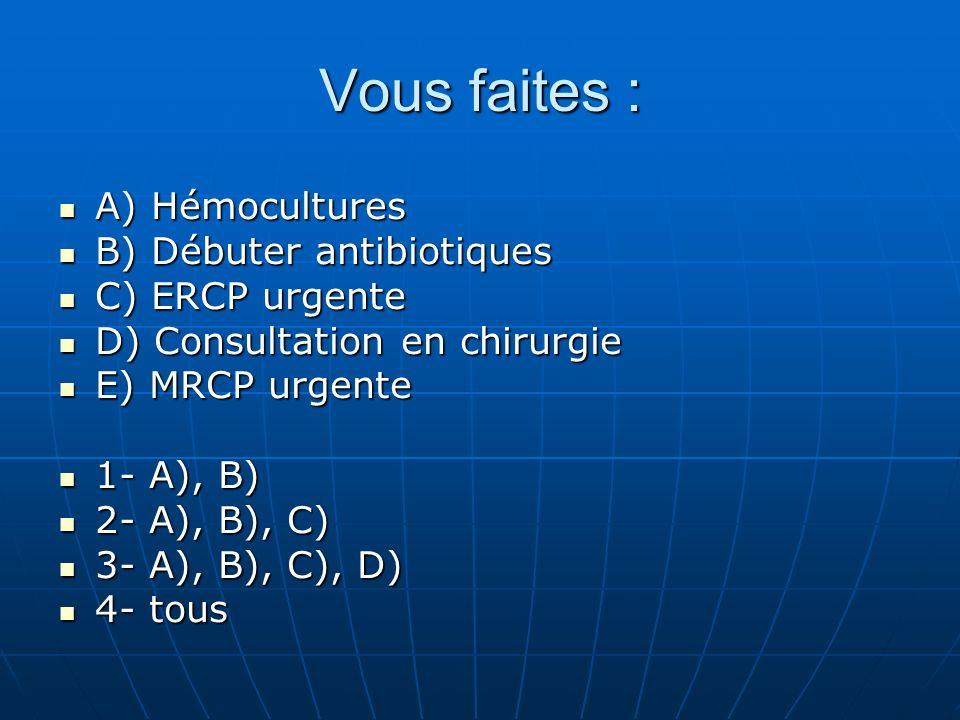 Vous faites : A) Hémocultures B) Débuter antibiotiques C) ERCP urgente