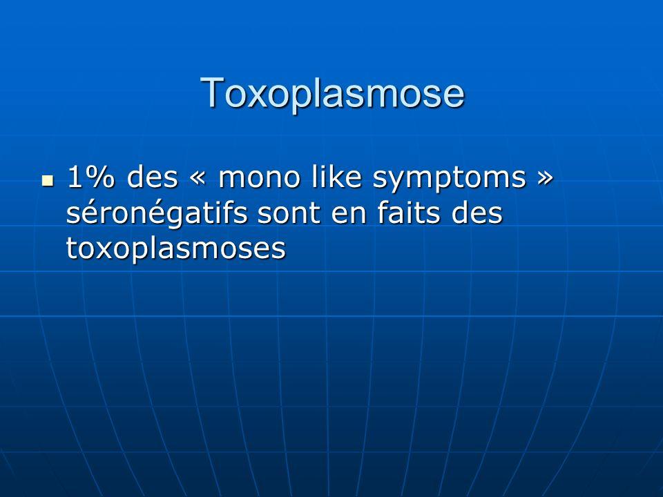 Toxoplasmose 1% des « mono like symptoms » séronégatifs sont en faits des toxoplasmoses