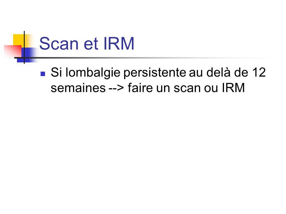Scan et IRM Si lombalgie persistente au delà de 12 semaines --> faire un scan ou IRM
