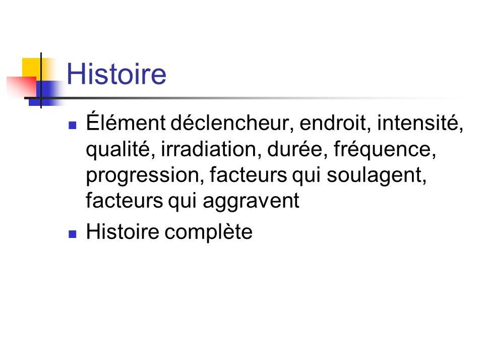 Histoire Élément déclencheur, endroit, intensité, qualité, irradiation, durée, fréquence, progression, facteurs qui soulagent, facteurs qui aggravent.