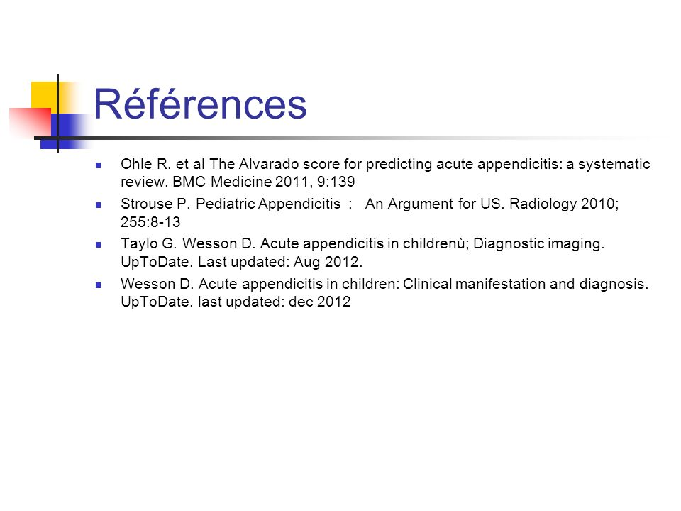 Références Ohle R. et al The Alvarado score for predicting acute appendicitis: a systematic review. BMC Medicine 2011, 9:139.