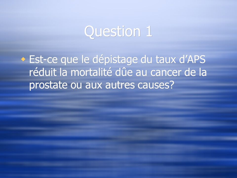 Question 1 Est-ce que le dépistage du taux d'APS réduit la mortalité dûe au cancer de la prostate ou aux autres causes