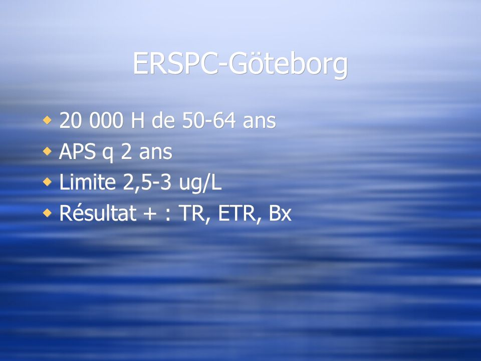 ERSPC-Göteborg 20 000 H de 50-64 ans APS q 2 ans Limite 2,5-3 ug/L