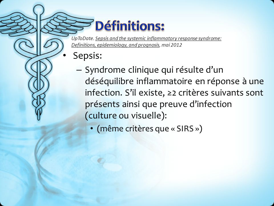 Définitions: UpToDate. Sepsis and the systemic inflammatory response syndrome: Definitions, epidemiology, and prognosis, mai 2012.