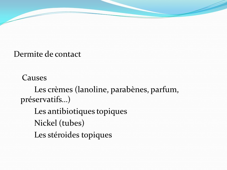 Dermite de contact Causes. Les crèmes (lanoline, parabènes, parfum, préservatifs…) Les antibiotiques topiques.