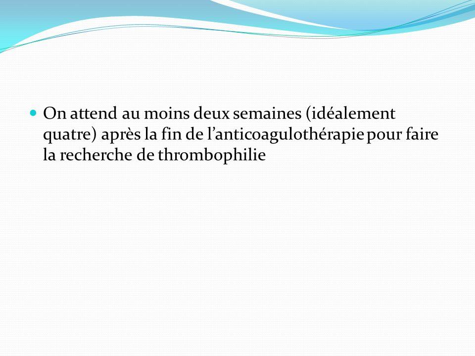 On attend au moins deux semaines (idéalement quatre) après la fin de l'anticoagulothérapie pour faire la recherche de thrombophilie