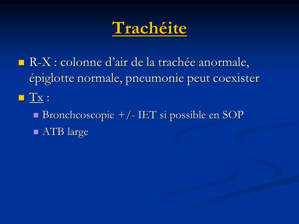 Trachéite R-X : colonne d'air de la trachée anormale, épiglotte normale, pneumonie peut coexister. Tx :
