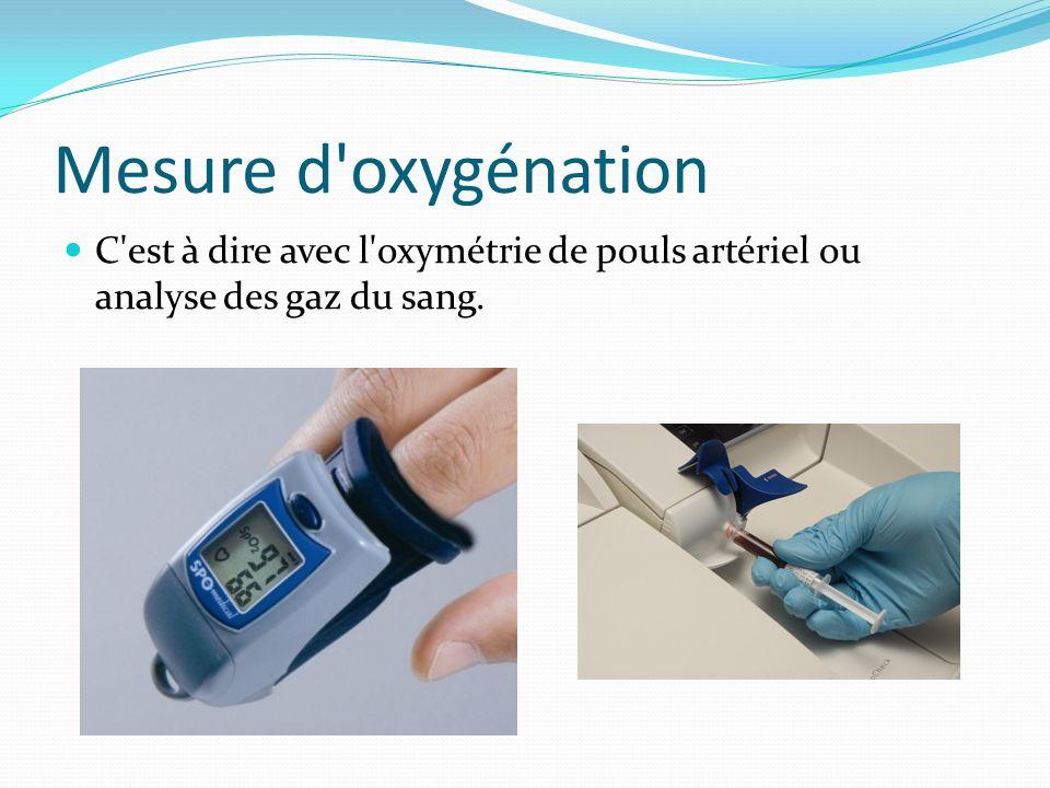 Mesure d oxygénation C est à dire avec l oxymétrie de pouls artériel ou analyse des gaz du sang.