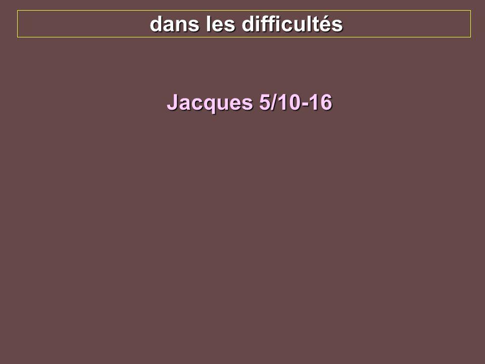 dans les difficultés Jacques 5/10-16