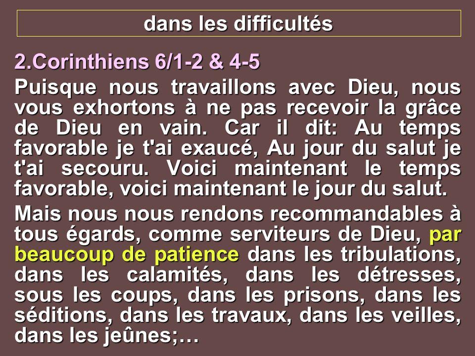 dans les difficultés 2.Corinthiens 6/1-2 & 4-5.