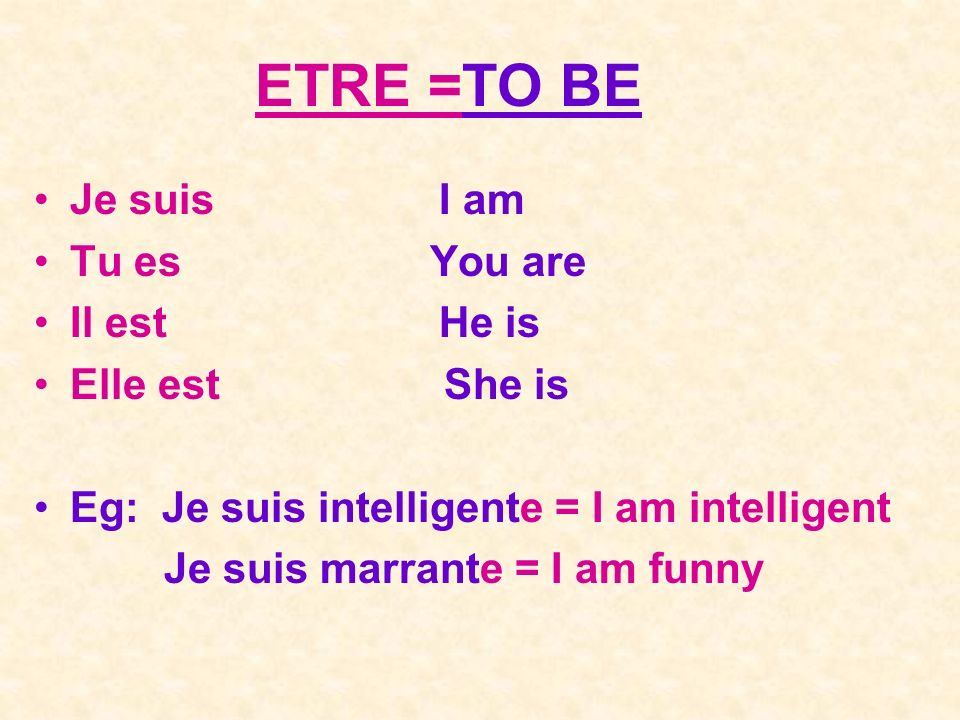 ETRE =TO BE Je suis I am Tu es You are Il est He is Elle est She is