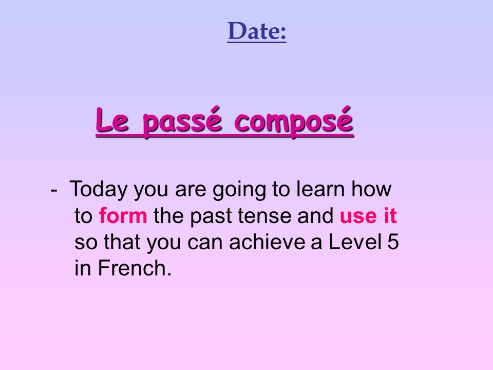 Le passé composé Date: Today you are going to learn how
