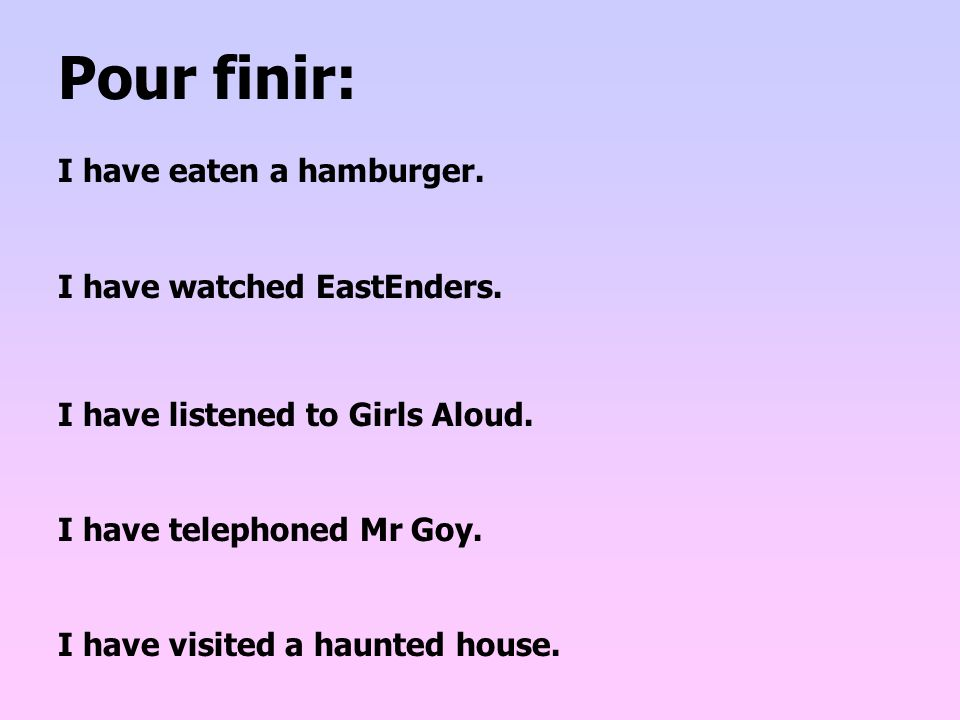 Pour finir: I have eaten a hamburger. I have watched EastEnders