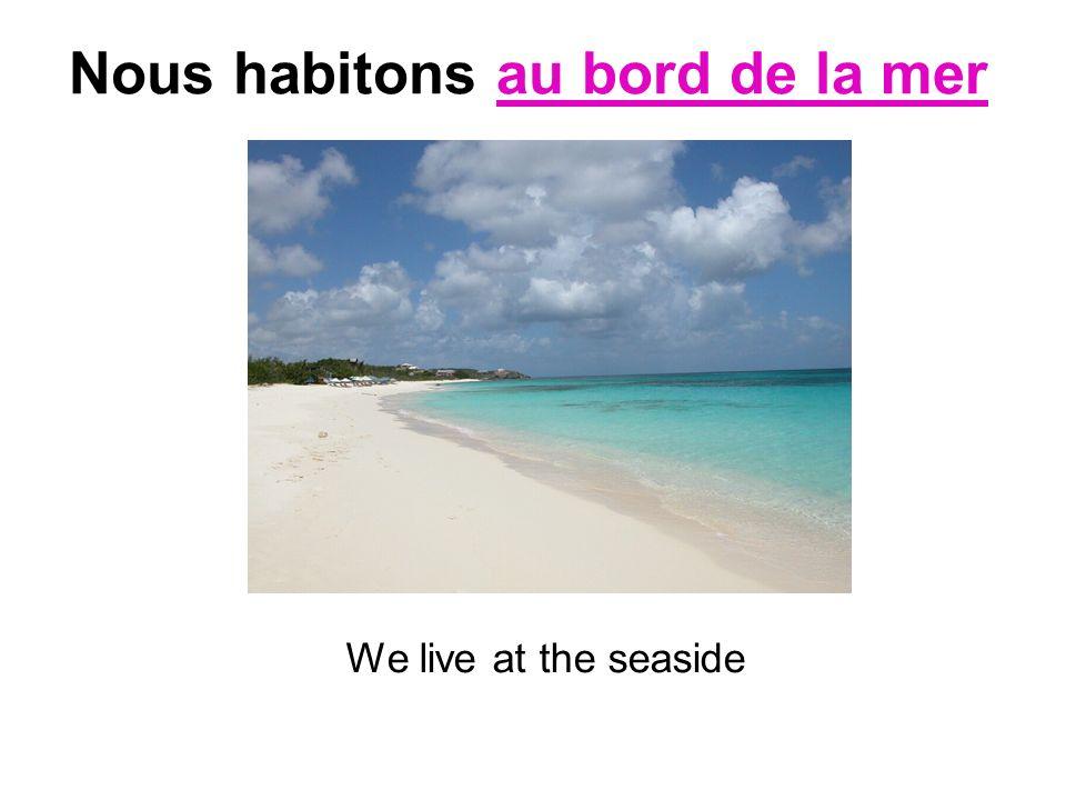 Nous habitons au bord de la mer