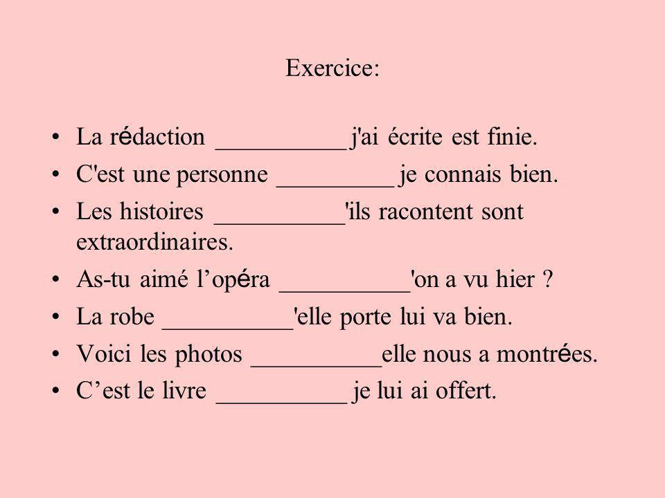 Exercice:La rédaction __________ j ai écrite est finie. C est une personne _________ je connais bien.