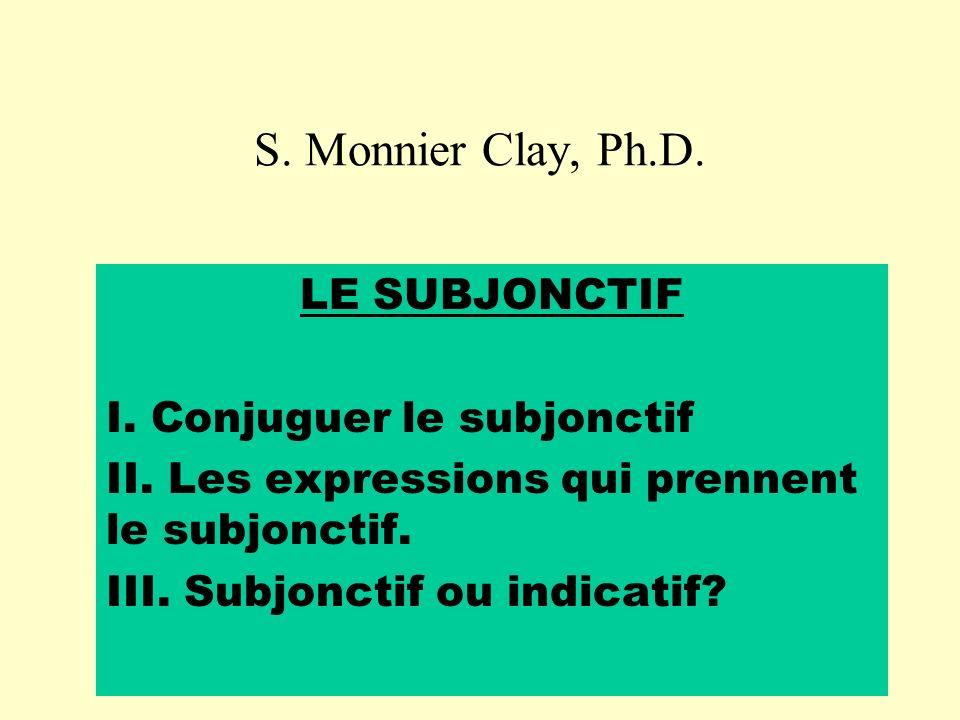 S. Monnier Clay, Ph.D. LE SUBJONCTIF I. Conjuguer le subjonctif