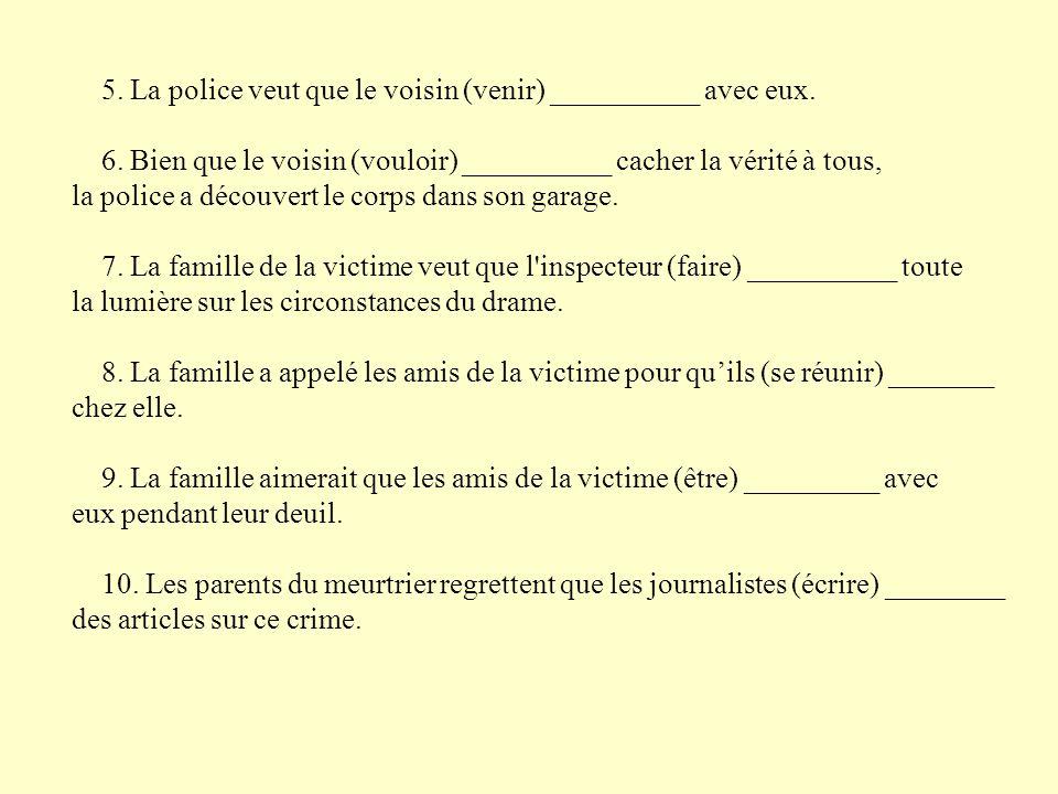 5. La police veut que le voisin (venir) __________ avec eux.