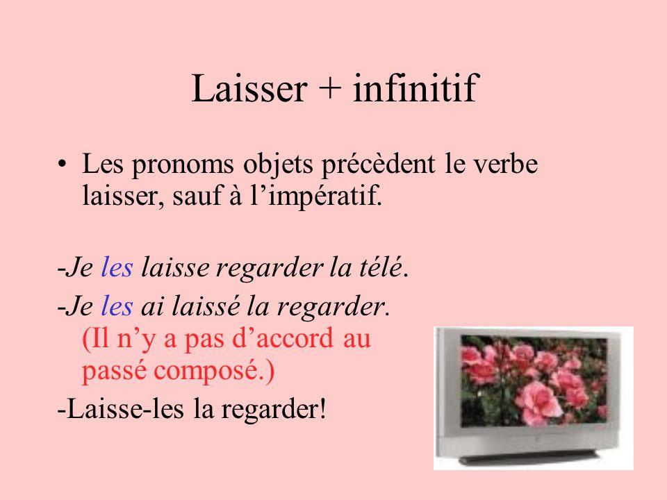 Laisser + infinitifLes pronoms objets précèdent le verbe laisser, sauf à l'impératif. -Je les laisse regarder la télé.
