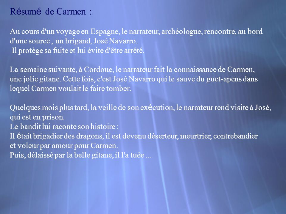 Résumé de Carmen : Au cours d un voyage en Espagne, le narrateur, archéologue, rencontre, au bord. d une source , un brigand, José Navarro.