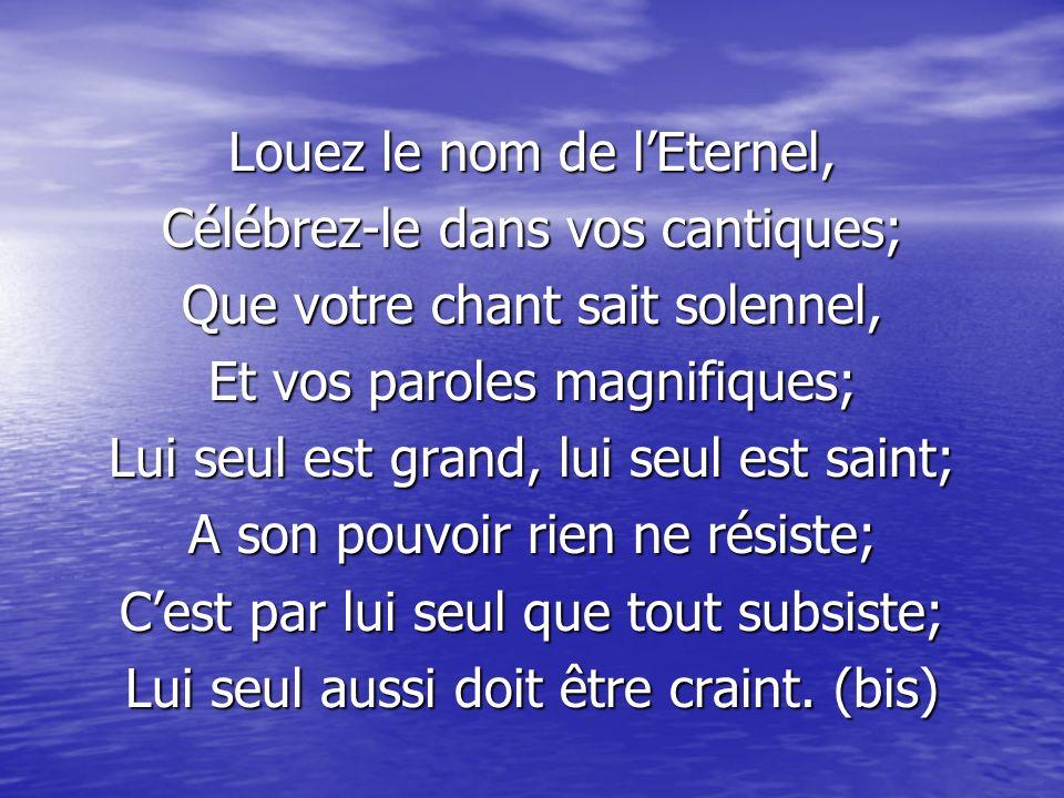 Louez le nom de l'Eternel, Célébrez-le dans vos cantiques;