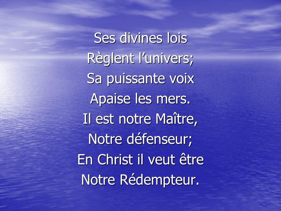 Ses divines lois Règlent l'univers; Sa puissante voix. Apaise les mers. Il est notre Maître, Notre défenseur;
