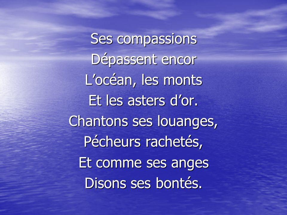 Ses compassions Dépassent encor. L'océan, les monts. Et les asters d'or. Chantons ses louanges, Pécheurs rachetés,