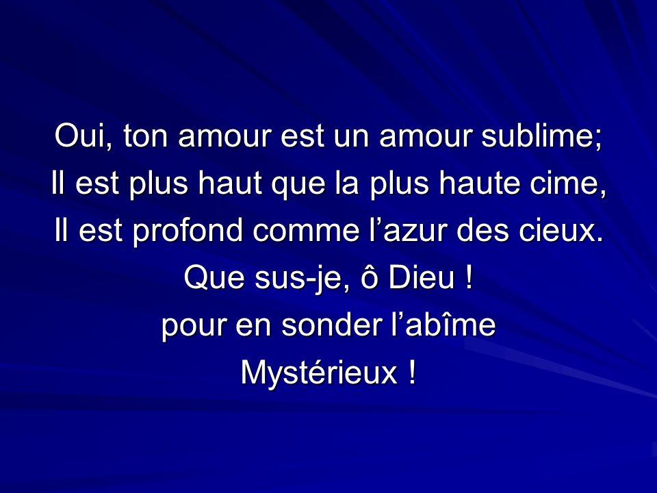 Oui, ton amour est un amour sublime;