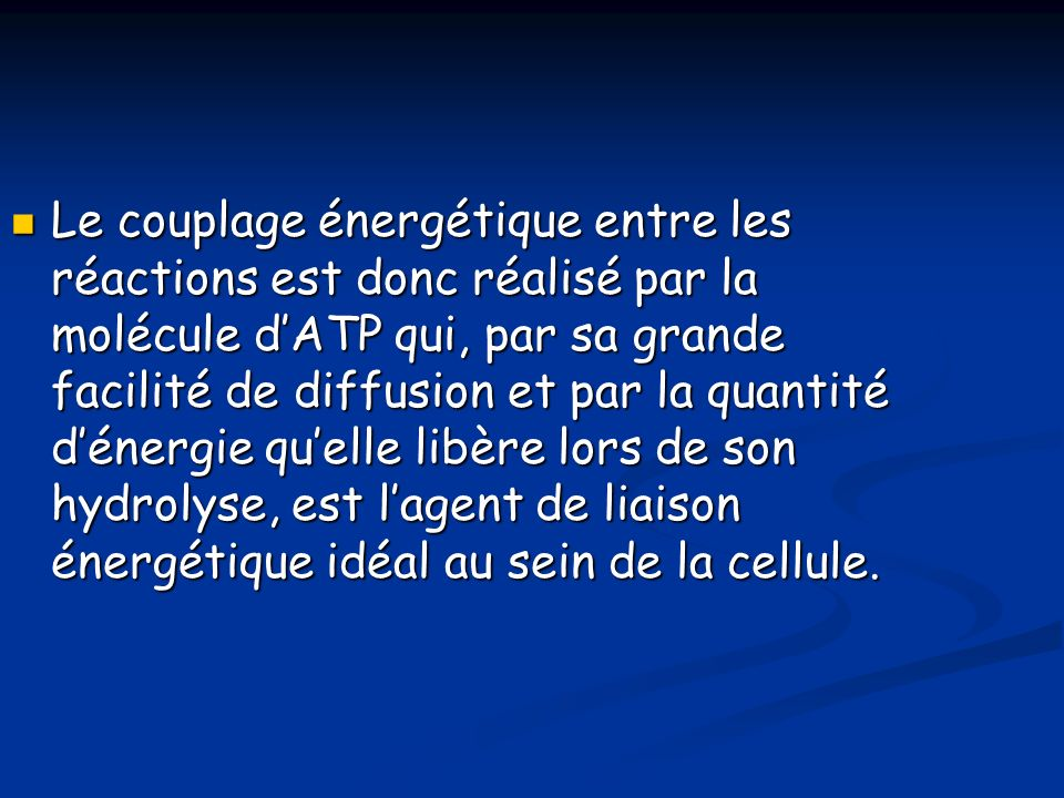 Le couplage énergétique entre les réactions est donc réalisé par la molécule d'ATP qui, par sa grande facilité de diffusion et par la quantité d'énergie qu'elle libère lors de son hydrolyse, est l'agent de liaison énergétique idéal au sein de la cellule.