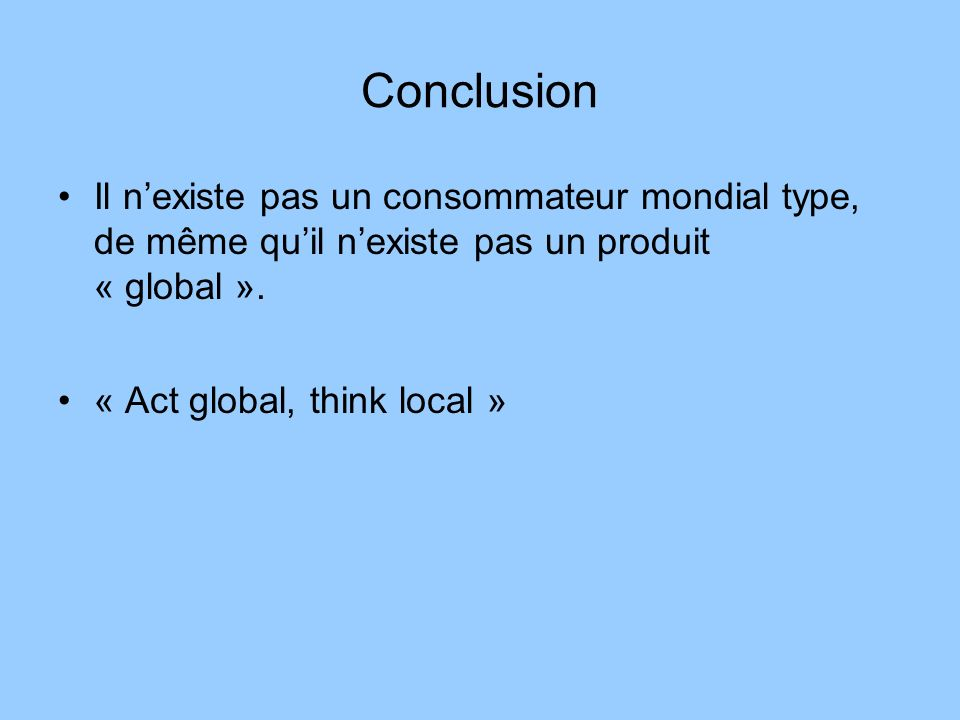 ConclusionIl n'existe pas un consommateur mondial type, de même qu'il n'existe pas un produit « global ».