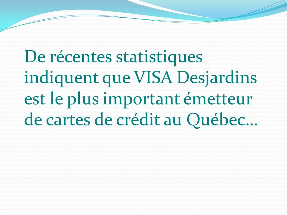De récentes statistiques indiquent que VISA Desjardins est le plus important émetteur de cartes de crédit au Québec…