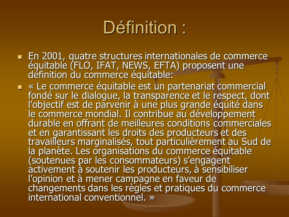Définition :En 2001, quatre structures internationales de commerce équitable (FLO, IFAT, NEWS, EFTA) proposent une définition du commerce équitable: