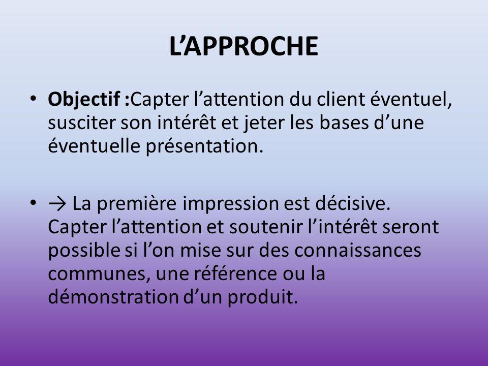 L'APPROCHE Objectif :Capter l'attention du client éventuel, susciter son intérêt et jeter les bases d'une éventuelle présentation.