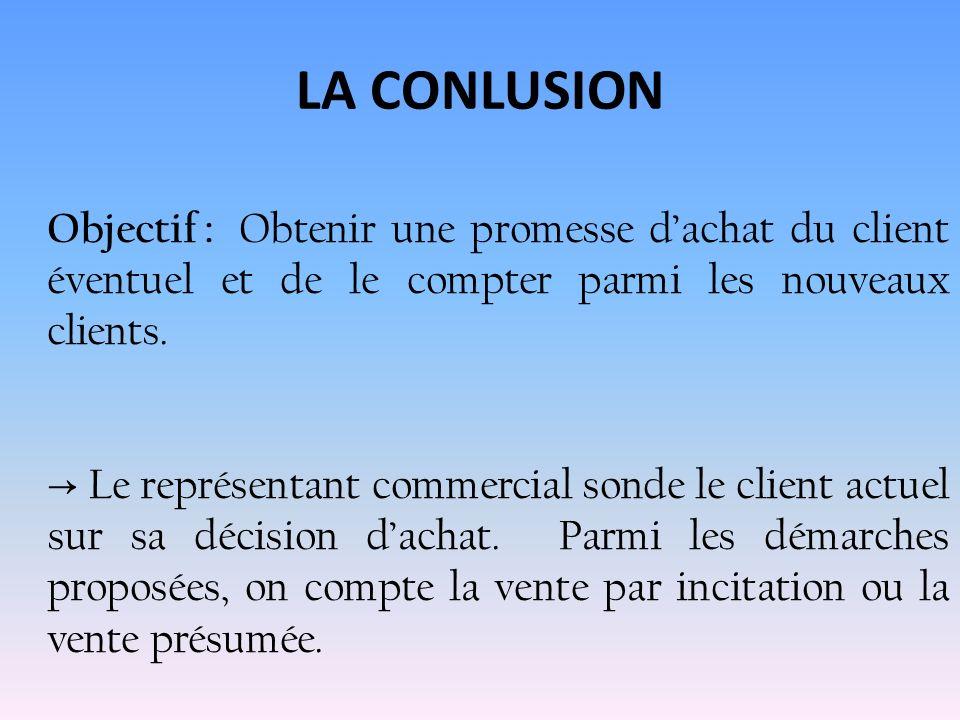 LA CONLUSION Objectif : Obtenir une promesse d'achat du client éventuel et de le compter parmi les nouveaux clients.