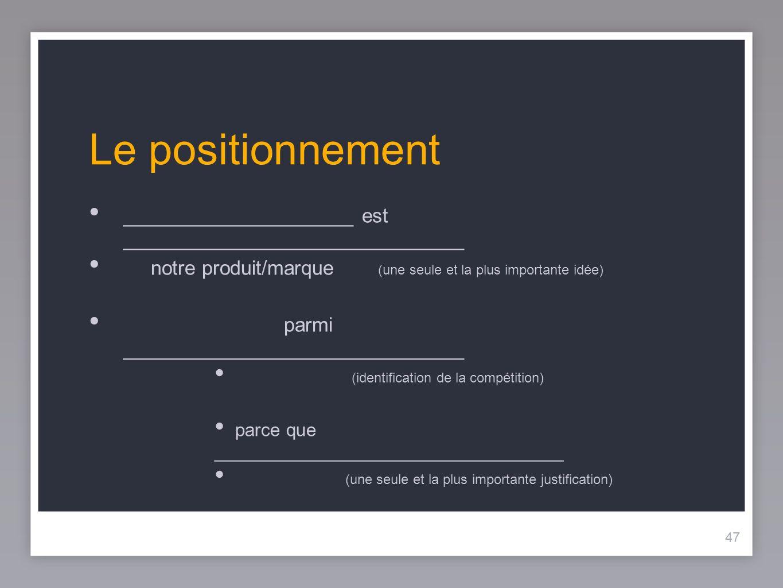 Le positionnement _____________________ est _______________________________. notre produit/marque (une seule et la plus importante idée)