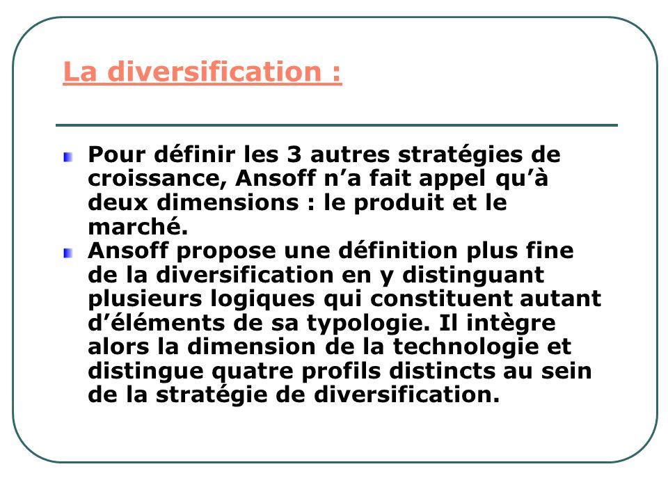 La diversification : Pour définir les 3 autres stratégies de croissance, Ansoff n'a fait appel qu'à deux dimensions : le produit et le marché.