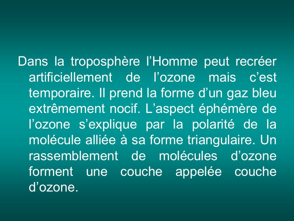 Dans la troposphère l'Homme peut recréer artificiellement de l'ozone mais c'est temporaire.