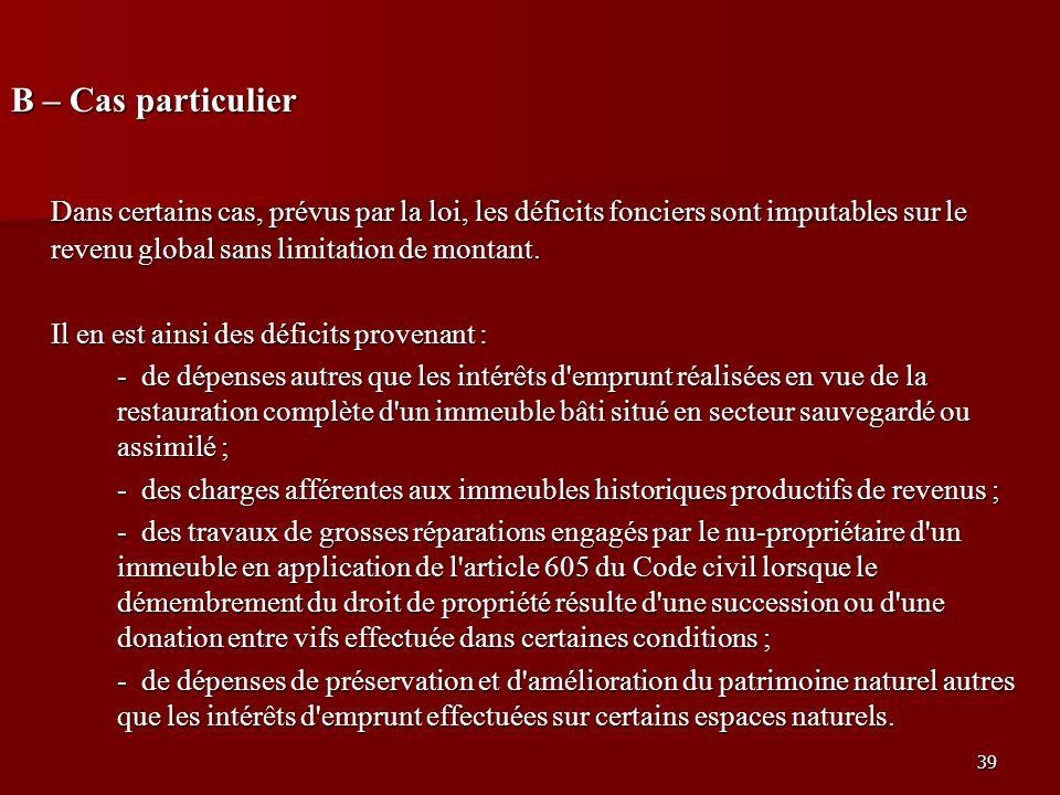 B – Cas particulier Dans certains cas, prévus par la loi, les déficits fonciers sont imputables sur le revenu global sans limitation de montant.