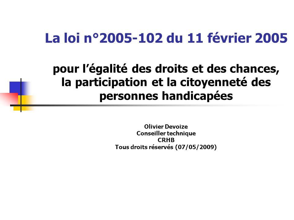 La loi n°2005-102 du 11 février 2005 pour l'égalité des droits et des chances, la participation et la citoyenneté des personnes handicapées Olivier Devoize Conseiller technique CRHB Tous droits réservés (07/05/2009)