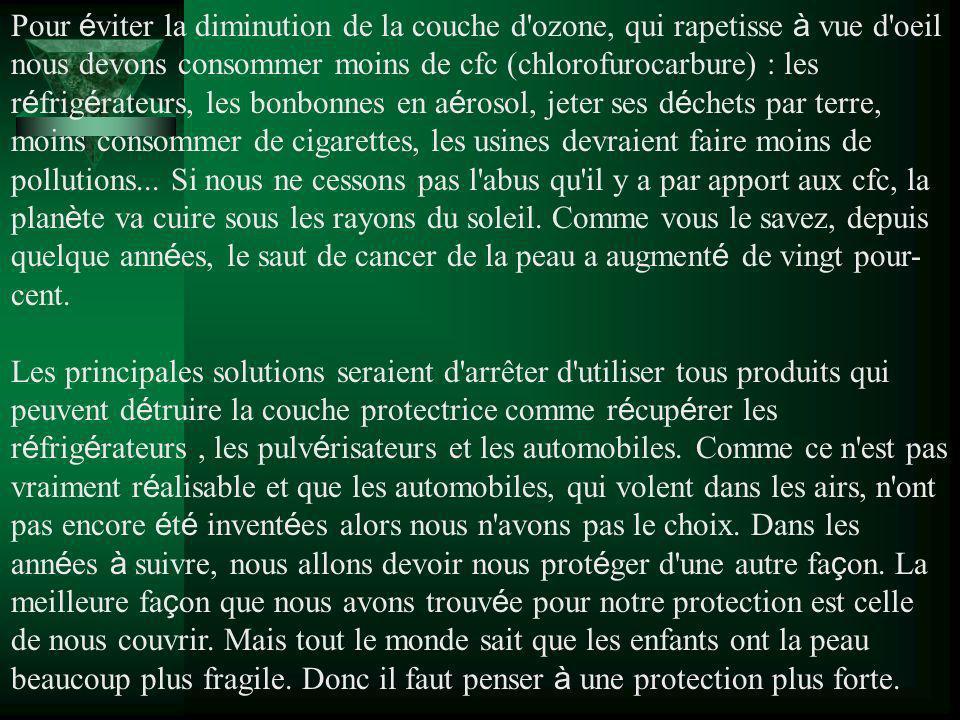 Pour éviter la diminution de la couche d ozone, qui rapetisse à vue d oeil nous devons consommer moins de cfc (chlorofurocarbure) : les réfrigérateurs, les bonbonnes en aérosol, jeter ses déchets par terre, moins consommer de cigarettes, les usines devraient faire moins de pollutions...