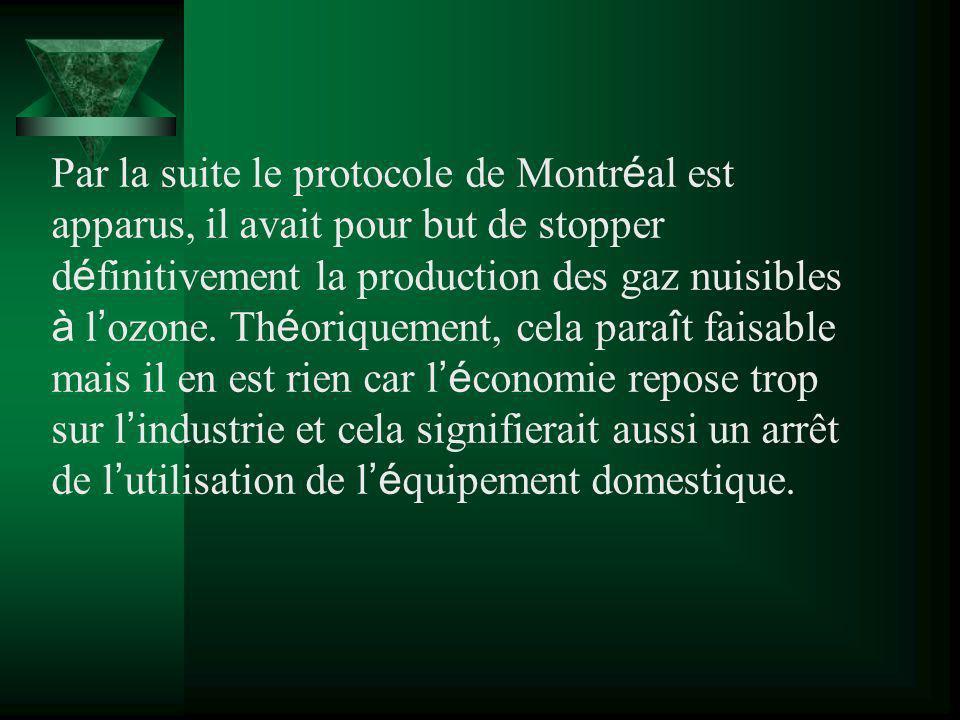 Par la suite le protocole de Montréal est apparus, il avait pour but de stopper définitivement la production des gaz nuisibles à l'ozone.