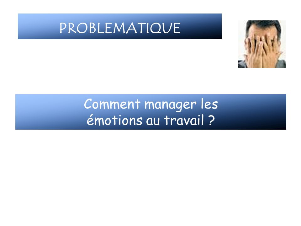 PROBLEMATIQUE Comment manager les émotions au travail