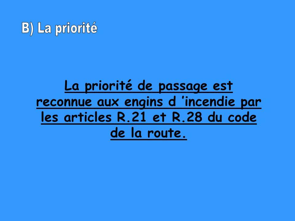 B) La priorité La priorité de passage est reconnue aux engins d 'incendie par les articles R.21 et R.28 du code de la route.