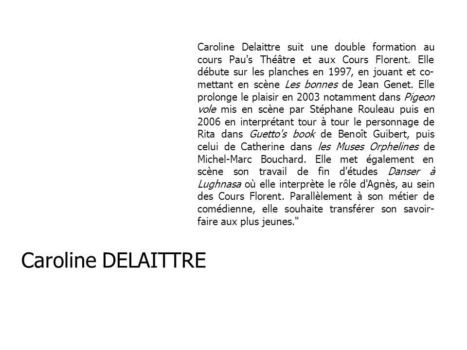 Caroline Delaittre suit une double formation au cours Pau s Théâtre et aux Cours Florent. Elle débute sur les planches en 1997, en jouant et co-mettant en scène Les bonnes de Jean Genet. Elle prolonge le plaisir en 2003 notamment dans Pigeon vole mis en scène par Stéphane Rouleau puis en 2006 en interprétant tour à tour le personnage de Rita dans Guetto s book de Benoît Guibert, puis celui de Catherine dans les Muses Orphelines de Michel-Marc Bouchard. Elle met également en scène son travail de fin d études Danser à Lughnasa où elle interprète le rôle d Agnès, au sein des Cours Florent. Parallèlement à son métier de comédienne, elle souhaite transférer son savoir-faire aux plus jeunes.