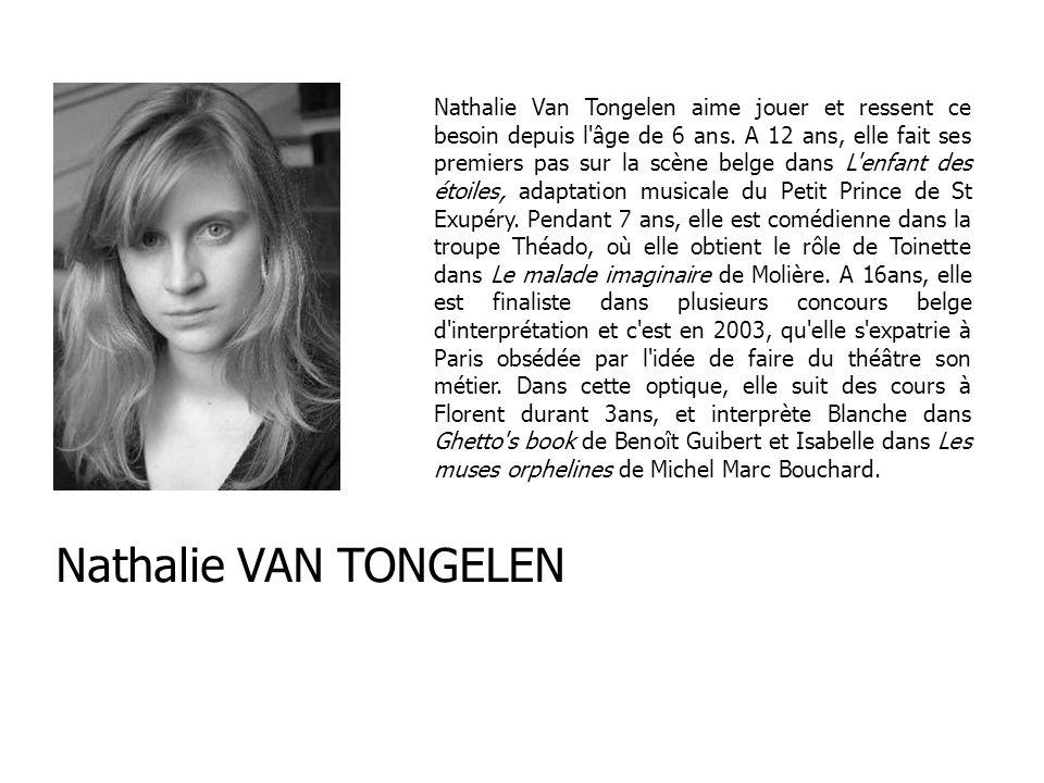 Nathalie Van Tongelen aime jouer et ressent ce besoin depuis l âge de 6 ans. A 12 ans, elle fait ses premiers pas sur la scène belge dans L enfant des étoiles, adaptation musicale du Petit Prince de St Exupéry. Pendant 7 ans, elle est comédienne dans la troupe Théado, où elle obtient le rôle de Toinette dans Le malade imaginaire de Molière. A 16ans, elle est finaliste dans plusieurs concours belge d interprétation et c est en 2003, qu elle s expatrie à Paris obsédée par l idée de faire du théâtre son métier. Dans cette optique, elle suit des cours à Florent durant 3ans, et interprète Blanche dans Ghetto s book de Benoît Guibert et Isabelle dans Les muses orphelines de Michel Marc Bouchard.