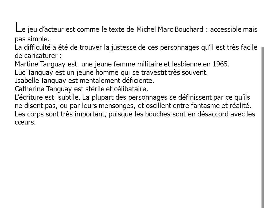 Le jeu d'acteur est comme le texte de Michel Marc Bouchard : accessible mais pas simple.
