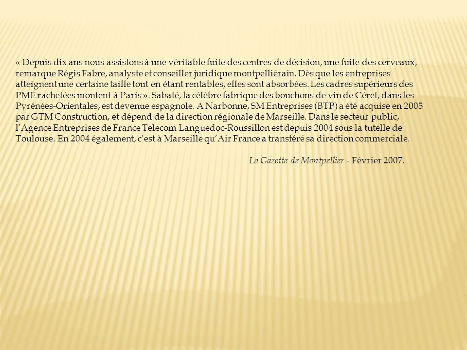 « Depuis dix ans nous assistons à une véritable fuite des centres de décision, une fuite des cerveaux, remarque Régis Fabre, analyste et conseiller juridique montpelliérain. Dès que les entreprises atteignent une certaine taille tout en étant rentables, elles sont absorbées. Les cadres supérieurs des PME rachetées montent à Paris ». Sabaté, la célèbre fabrique des bouchons de vin de Céret, dans les Pyrénées-Orientales, est devenue espagnole. A Narbonne, SM Entreprises (BTP) a été acquise en 2005 par GTM Construction, et dépend de la direction régionale de Marseille. Dans le secteur public, l'Agence Entreprises de France Telecom Languedoc-Roussillon est depuis 2004 sous la tutelle de Toulouse. En 2004 également, c'est à Marseille qu'Air France a transféré sa direction commerciale.