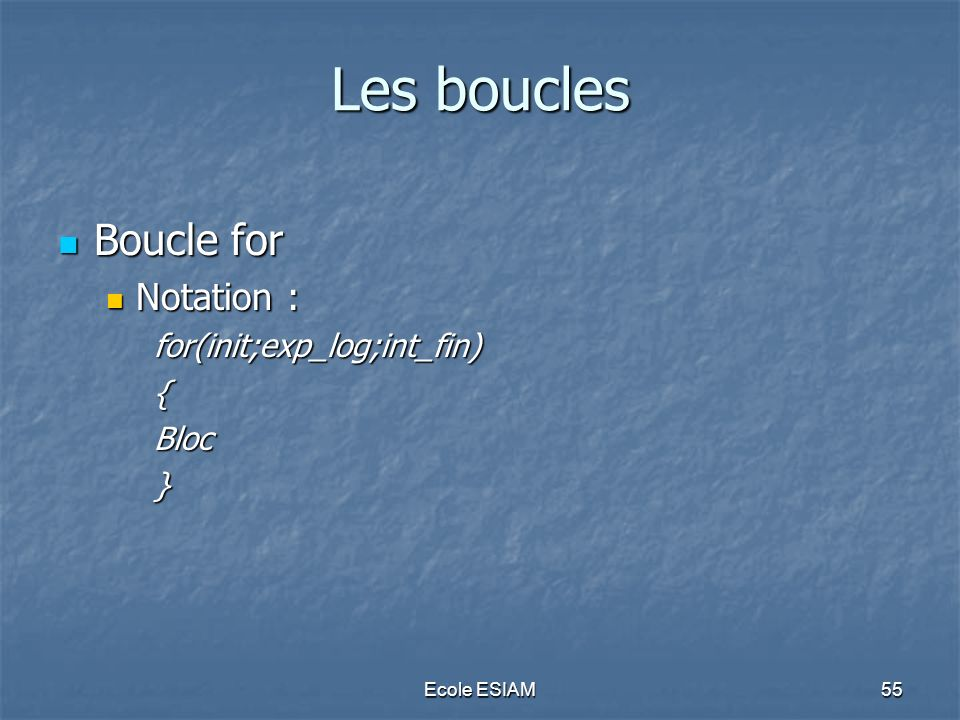 Les boucles Boucle for Notation : for(init;exp_log;int_fin) { Bloc }