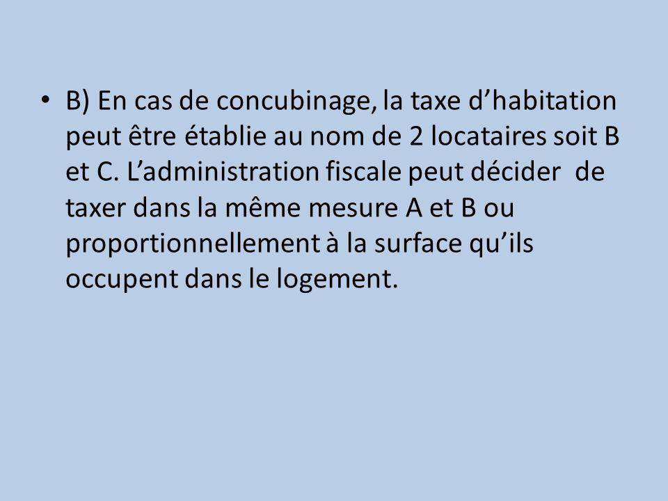 B) En cas de concubinage, la taxe d'habitation peut être établie au nom de 2 locataires soit B et C.