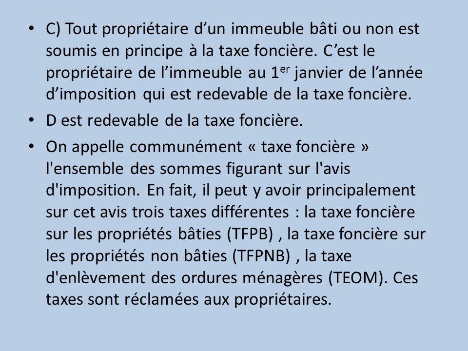 C) Tout propriétaire d'un immeuble bâti ou non est soumis en principe à la taxe foncière. C'est le propriétaire de l'immeuble au 1er janvier de l'année d'imposition qui est redevable de la taxe foncière.